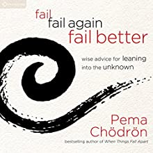 Fail, Fail Again, Fail Better: Wise Advice for Leaning into the Unknown (       UNABRIDGED) by Pema Chödrön Narrated by Pema Chödrön