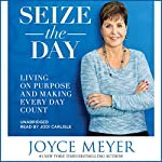 Seize the Day: Living on Purpose and Making Every Day Count | Joyce Meyer