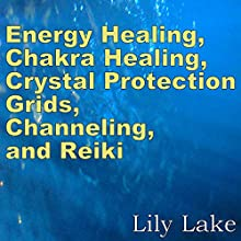 Energy Healing, Chakra Healing, Crystal Protection Grids, Channeling, and Reiki: A Quick Guide for Beginners Audiobook by Lily Lake Narrated by Leeanna Halic