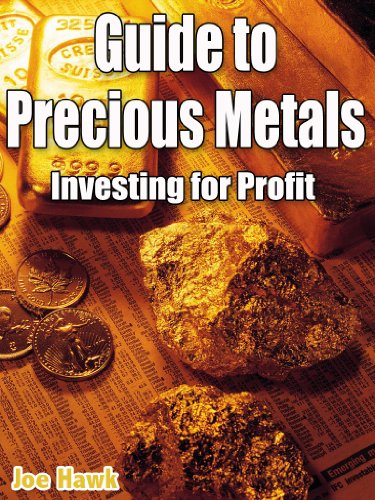 Guide to Precious Metals; Investing for Profit. Gold, Silver, Platinum and other Precious Metals