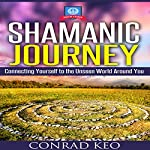 Shamanic Journey: Connecting Yourself to the Unseen World Around You | Conrad Keo