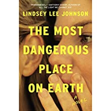 The Most Dangerous Place on Earth: A Novel Audiobook by Lindsey Lee Johnson Narrated by Cassandra Campbell
