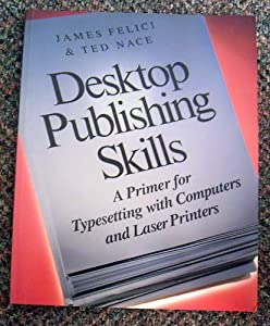 Desktop Publishing Skills: A Primer for Typesetting With Computers and Laser Printers James Felici and Ted Nace