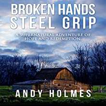 Broken Hands, Steel Grip: A Supernatural Adventure of Hope and Redemption Audiobook by Andy Holmes Narrated by Andy Holmes