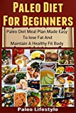 Paleo Diet For Beginners: Paleo Diet Meal Plan Made Easy To Lose Fat And Maintain A Healthy Fit Body (Paleolithic Diet, Paleolithic, Paleo Diet, Caveman Diet, Paleo Lifestyle)