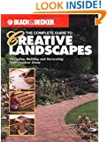 The Complete Guide to Creative Landscapes : Designing, Building, and Decorating Your Outdoor Home (Black & Decker Home Improvement Library)
