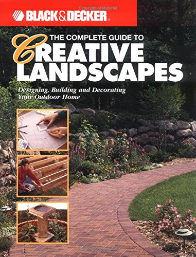 The Complete Guide to Creative Landscapes : Designing, Building, and Decorating Your Outdoor Home (Black & Decker Ho