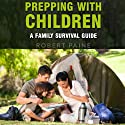 Prepping with Children: A Family Survival Guide (       UNABRIDGED) by Robert Paine Narrated by Josh Goodman