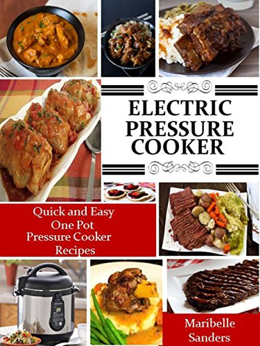 Electric Pressure Cooker Cookbook: The Best Quick and Easy One Pot Pressure Cooker Recipes For Easy Meals by Maribelle Sanders