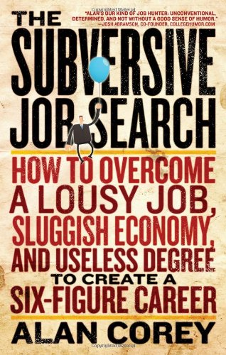 Subversive Job Search: How to Overcome a Lousy Job, Sluggish Economy, and Useless Degree to Create a Six-Figure Career