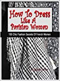 img - for How To Dress Like A Parisian Woman (100 Chic Fashion Secrets Of French Women) book / textbook / text book