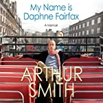 My Name is Daphne Fairfax: A Memoir | Arthur Smith