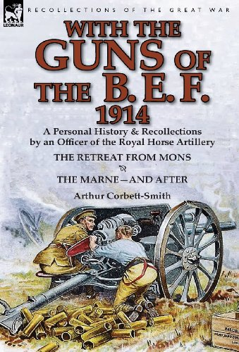 With the Guns of the B. E. F., 1914: A Personal History & Recollections by an Officer of the Royal Horse Artillery-The Retreat from Mons & the Marne-A
