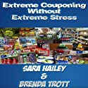 How to Extreme Coupon Without Extreme Stress (       UNABRIDGED) by Brenda Trott, Sara Hailey Narrated by Brenda Trott