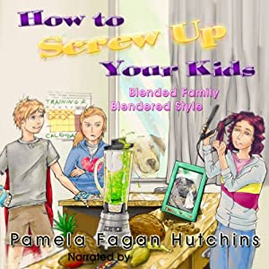How To Screw Up Your Kids: Blended Families, Blendered Style | [Pamela Fagan Hutchins]