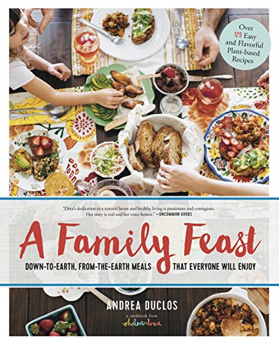 A Family Feast: Down-to-Earth, From-the-Earth Meals That Everyone Will Enjoy - Over 125 Easy and Flavorful Plant-Based Recipes by Andrea Duclos