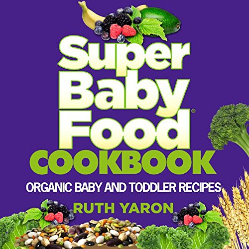 Super Baby Food Cookbook: Organic Baby and Toddler Recipes by Ruth Yaron