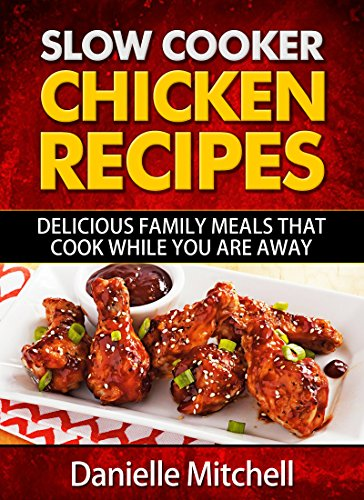Slow Cooker Chicken Recipes: Delicious Family Meals That Cook While You Are Away (Slow Cooker Recipes Book 1) by Danielle Mitchell