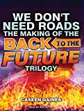 img - for We Don't Need Roads: The Making of the Back to the Future Trilogy book / textbook / text book