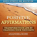 Positive Affirmations: Transform Your Life by Changing Your Thoughts with Beach Hypnosis and Meditation Speech by Anandra Rose Narrated by Michael Griffith