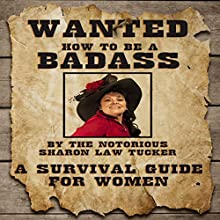How to Be a BadAss: A Survival Guide for Women (       UNABRIDGED) by Sharon Law Tucker Narrated by Sharon Law Tucker, Sheila Shaw