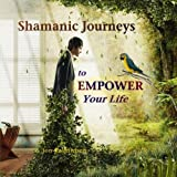 Shamanic Journeys to Empower Your Life