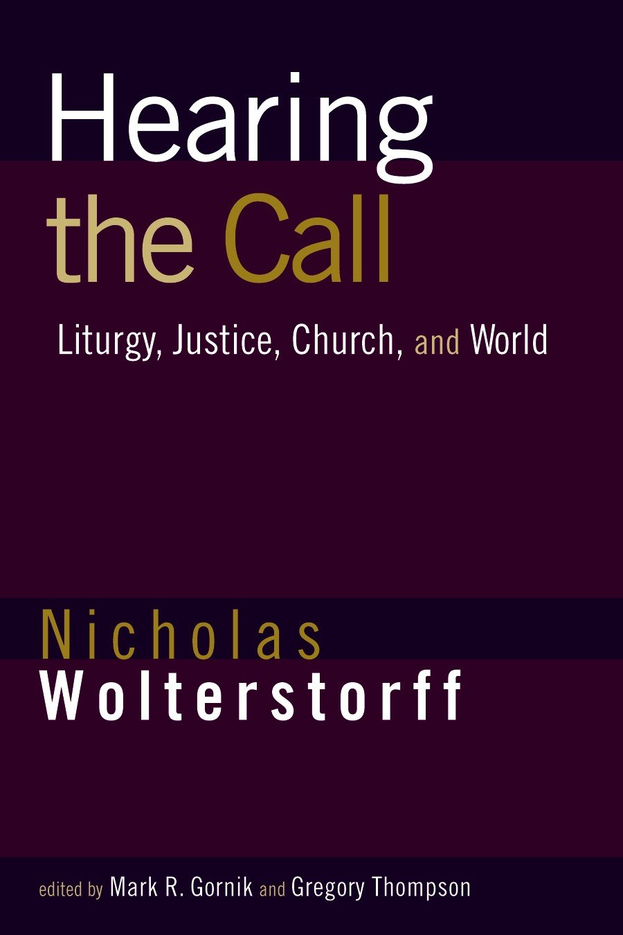 Hearing the Call: Liturgy, Justice, Church, and World Nicholas Wolterstorff, Mark Gornik and Greg Thompson