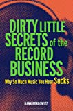 Hank Bordowitz Dirty Little Secrets of the Record Business: Why So Much Music You HEAR Sucks