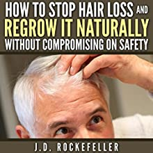 How to Stop Hair Loss and Regrow It Naturally Without Compromising on Safety (       UNABRIDGED) by J. D. Rockefeller Narrated by Nathan W Wood