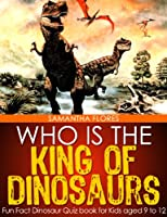 Who is the King of Dinosaurs? - Fun Fact Dinosaur Quiz book for Kids aged 9 to 12