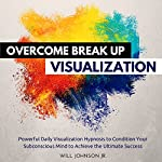 Overcome Break up Visualization: Powerful Daily Visualization Hypnosis to Condition Your Subconsious Mind to Achieve the Ultimate Success | Will Johnson Jr.