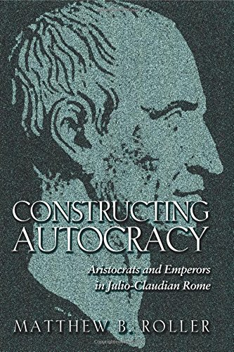 Constructing Autocracy: Aristocrats and Emperors in Julio-Claudian Rome. PDF
