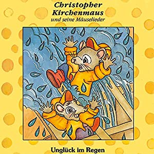 Unglück im Regen (Christopher Kirchenmaus und seine Mäuselieder 1) Hörspiel