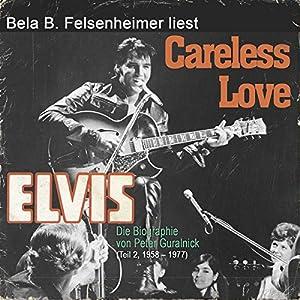 Elvis - Careless Love (Die Biographie von Peter Guralnick 2, 1958-1977) Hörbuch