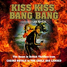 Kiss Kiss, Bang Bang: The Boom in British Thrillers from Casino Royale to The Eagle Has Landed Audiobook by Mike Ripley, Lee Child - foreword Narrated by Jonathan Keeble