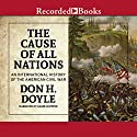 The Cause of All Nations: An International History of the American Civil War Audiobook by Don H. Doyle Narrated by Adam Grupper