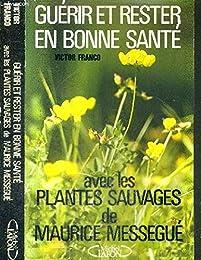 Guérir et rester en bonne santé, avec les plantes sauvages de Maurice Mességué