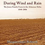 During Wind and Rain: The Jones Family Farm in the Arkansas Delta, 1848-2006 | Margaret Jones Bolsterli