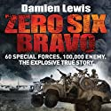Zero Six Bravo: 60 Special Forces. 100,000 Enemy. The Explosive True Story (       UNABRIDGED) by Damien Lewis Narrated by Michael Fenner