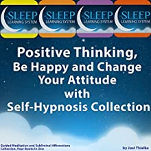 Positive Thinking, Be Happy, and Change Your Attitude with Self-Hypnosis, Guided Meditation, and Subliminal Affirmations Collection - Four Books in One (The Sleep Learning System) Speech by Joel Thielke Narrated by Joel Thielke