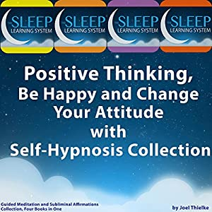Positive Thinking, Be Happy, and Change Your Attitude with Self-Hypnosis, Guided Meditation, and Subliminal Affirmations Collection - Four Books in One (The Sleep Learning System) | [Joel Thielke]