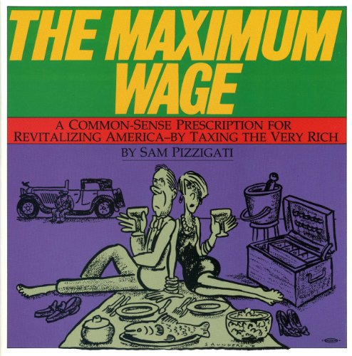 The Maximum Wage: A Common Sense Prescription for Revitalizing America by Taxing the Very Rich