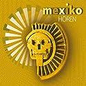 Mexiko hören: Eine musikalisch illustrierte Reise durch die Kultur und Geschichte Mexikos von den voreuropäischen Kulturen bis heute Hörbuch von Antje Hinz Gesprochen von: Rolf Becker