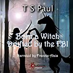 Born a Witch...Drafted by the FBI!: The Federal Witch, Book 0 | T S Paul