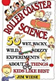 Roller Coaster Science: 50 Wet, Wacky, Wild, Dizzy Experiments about Things Kids Like Best