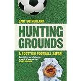 Hunting Grounds: A Scottish Football Safariby Gary Sutherland