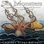 Sea Monsters: A History of Creatures from the Haunted Deep in Legend and Lore |  Charles River Editors