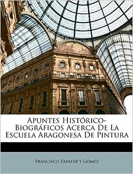 Histórico-Biográficos Acerca De La Escuela Aragonesa De Pintura