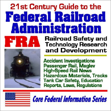 21st Century Guide to the Federal Railroad Administration (FRA) - Railroad Safety and Technology Research and Development, Accident Investigations, Passenger Rail, Maglev, High-speed Rail News, Hazardous Materials, Tracks, Tank Car Safety, Education, Repo