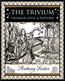 The Trivium: Grammar, Logic and Rhetoric (Wooden Books)